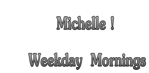 Michelle !        Weekday  Mornings
